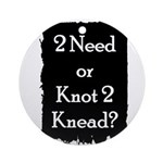 2 need or knot 2 knead? Ornament (Round)