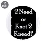 2 need or knot 2 knead? 3.5&quot; Button (10 pack)