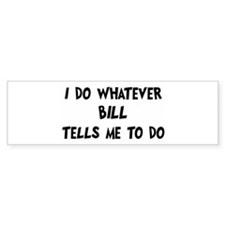 Whatever Bill says Bumper Bumper Sticker