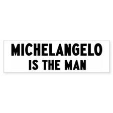 Michelangelo is the man Bumper Bumper Sticker