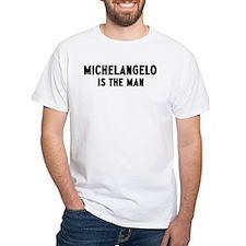 Michelangelo is the man Shirt
