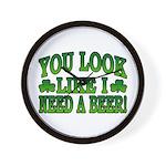 You Look Like I Need a Beer Wall Clock