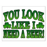 You Look Like I Need a Beer Small Poster