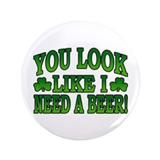 "You Look Like I Need a Beer 3.5"" Button"