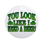 You Look Like I Need a Beer Ornament (Round)