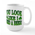 You Look Like I Need a Beer Large Mug