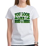 You Look Like I Need a Beer Women's T-Shirt