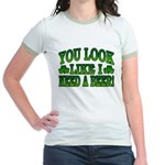 You Look Like I Need a Beer Jr. Ringer T-Shirt
