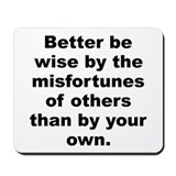 Better be wise by the misfortunes of others than b Mousepad