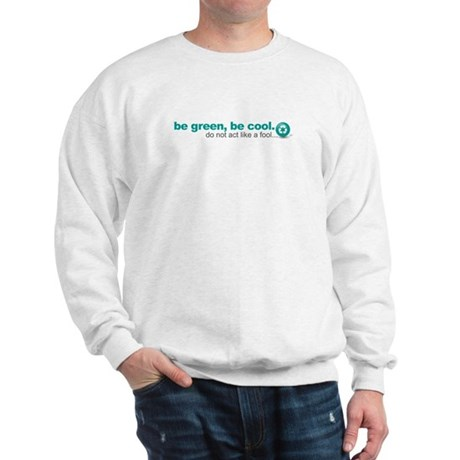 Be green, be cool.Do not act Sweatshirt