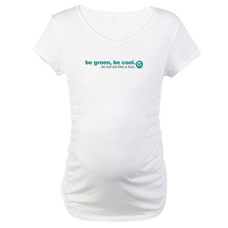 Be green, be cool.Do not act Maternity T-Shirt