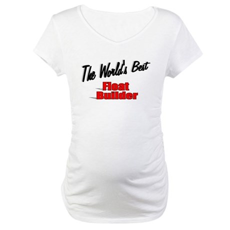 """The World's Best Float Builder"" Maternity T-Shirt"