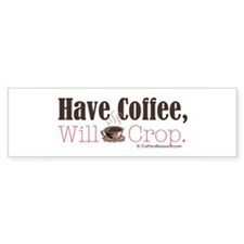 Have Coffee, Will Crop Bumper Bumper Sticker