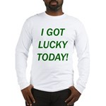 I Got Lucky Today Long Sleeve T-Shirt
