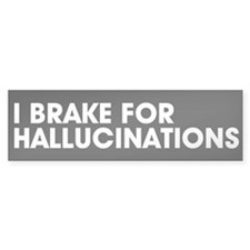 I brake for hallucinations Bumper Bumper Sticker