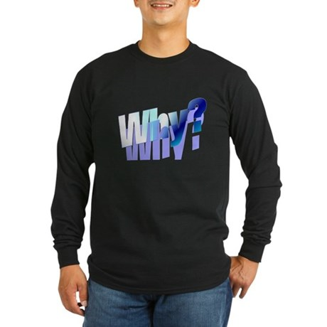 Why Long Sleeve Dark T-Shirt