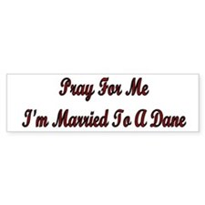 Pray For Me I'm Married To A Dane Bumper Bumper Sticker