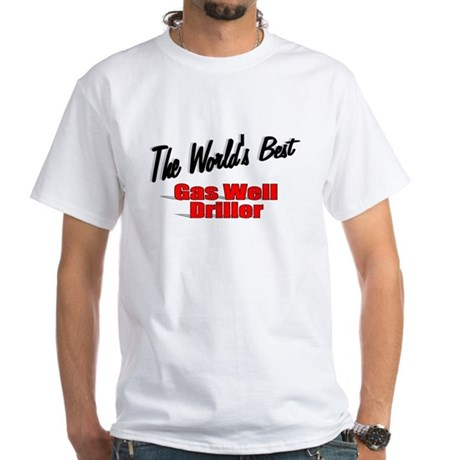 """The World's Best Gas Well Driller"" White T-Shirt"