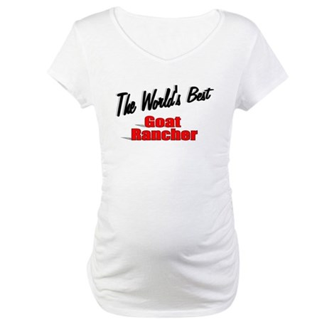 """The World's Best Goat Rancher"" Maternity T-Shirt"