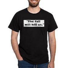 The fall will kill us. T-Shirt