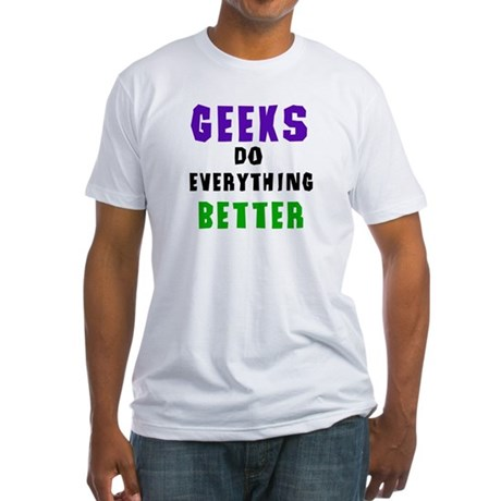 Geeks Do Everything Better Fitted T-Shirt