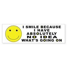 I Smile Because ... Bumper Bumper Sticker
