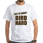 Life is Short Bird Hard White T-Shirt