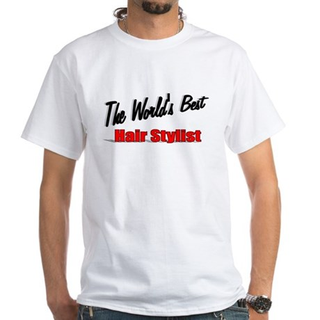 """The World's Best Hair Stylist"" White T-Shirt"