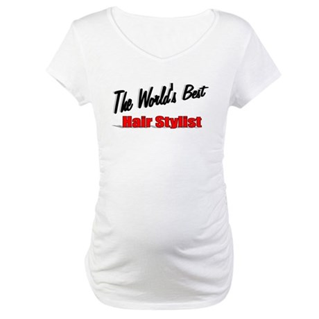 """The World's Best Hair Stylist"" Maternity T-Shirt"