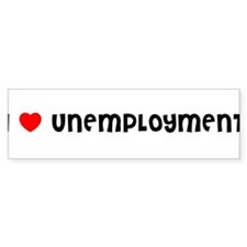 I LOVE UNEMPLOYMENT Bumper Bumper Sticker