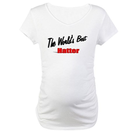 &quot; The World's Best Hatter&quot; Maternity T-Shirt