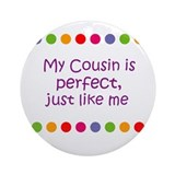 My Cousin is perfect, just li Ornament (Round)