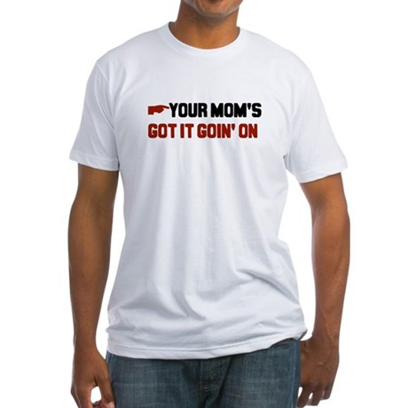 Your mom's got it goin' on Fitted T-Shirt