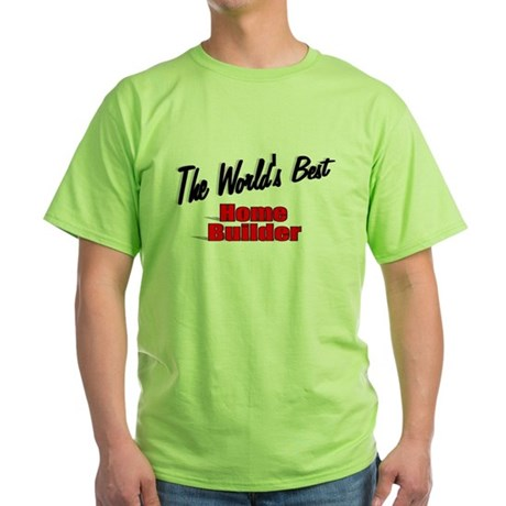 """The World's Best Home Builder"" Green T-Shirt"