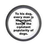 Funny To his dog every man is napoleon%3b hence the consta Wall Clock