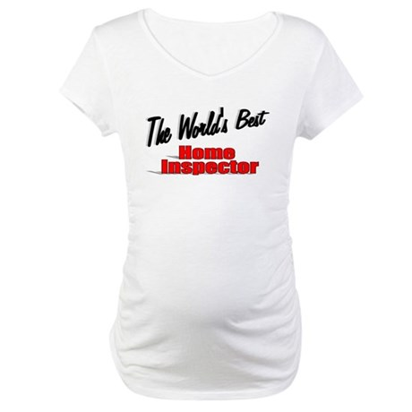 """The World's Best Home Inspector"" Maternity T-Shir"