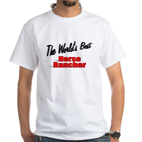 """The World's Best Horse Rancher"" White T-Shirt"