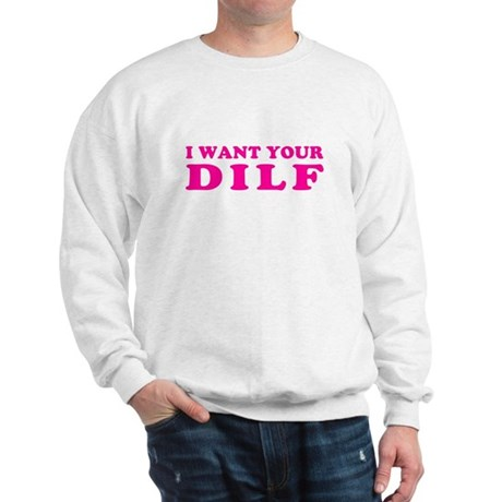I want your DILF Sweatshirt