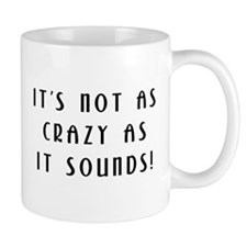 Not As Crazy As It Sounds! Small Mug