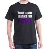 Your mom thinks... T-Shirt