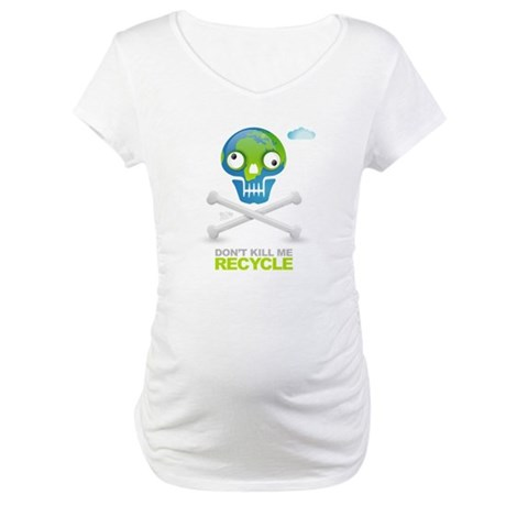 Don't kill me. Recycle Earth Maternity T-Shirt