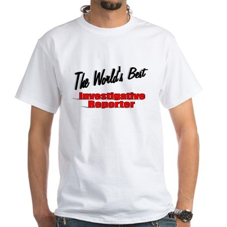 """The World's Best Investigative Reporter"" White T-"