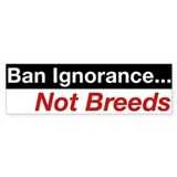 Bumper Sticker - Ban Ignorance... Not Breeds