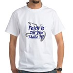 Faith It Till You Make It White T-Shirt