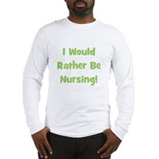 Rather Be Nursing! Long Sleeve T-Shirt