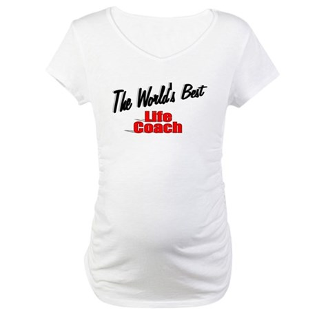 &quot;The World's Best Life Coach&quot; Maternity T-Shirt
