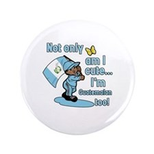 "Not only am I cute I'm Guatemalan! 3.5"" Button (10"