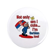 "Not only am I cute I'm Serbian too! 3.5"" Button (1"
