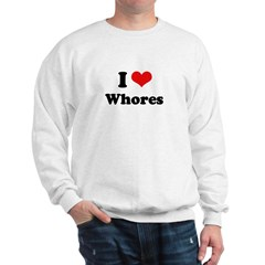 I love whores Sweatshirt