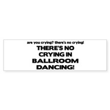 There's No Crying Ballroom Bumper Bumper Sticker